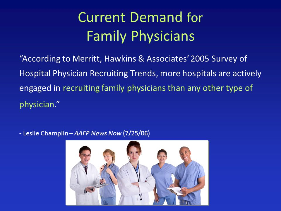 Current Demand for Family Physicians According to Merritt, Hawkins & Associates' 2005 Survey of Hospital Physician Recruiting Trends, more hospitals are actively engaged in recruiting family physicians than any other type of physician. - Leslie Champlin – AAFP News Now (7/25/06)