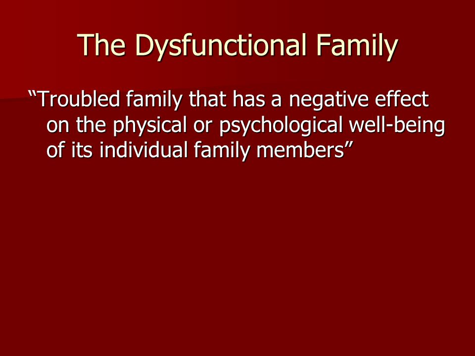 The Dysfunctional Family Troubled family that has a negative effect on the physical or psychological well-being of its individual family members