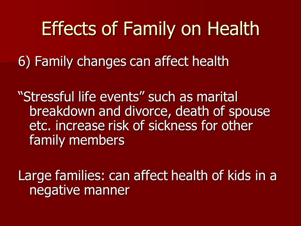 Effects of Family on Health 6) Family changes can affect health Stressful life events such as marital breakdown and divorce, death of spouse etc.