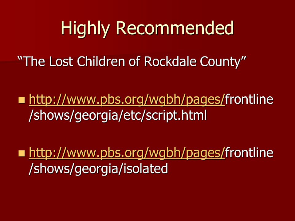 Highly Recommended The Lost Children of Rockdale County http://www.pbs.org/wgbh/pages/frontline /shows/georgia/etc/script.html http://www.pbs.org/wgbh/pages/frontline /shows/georgia/etc/script.html http://www.pbs.org/wgbh/pages/ http://www.pbs.org/wgbh/pages/frontline /shows/georgia/isolated http://www.pbs.org/wgbh/pages/frontline /shows/georgia/isolated http://www.pbs.org/wgbh/pages/