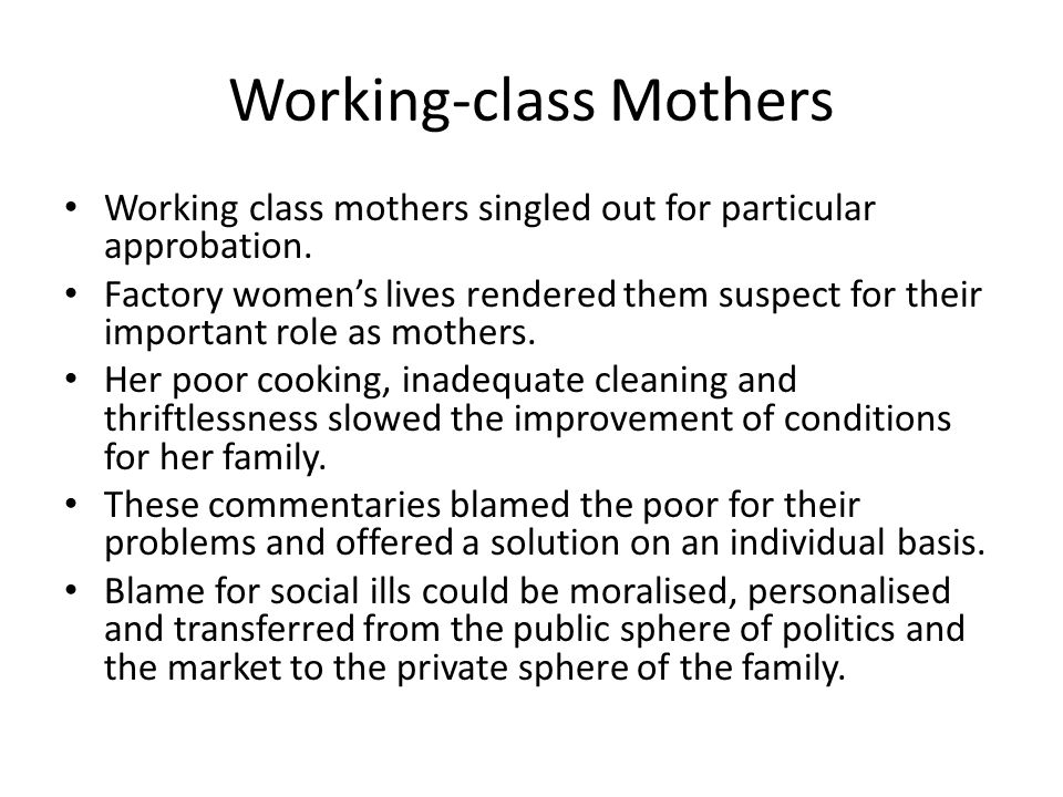 Working-class Mothers Working class mothers singled out for particular approbation.
