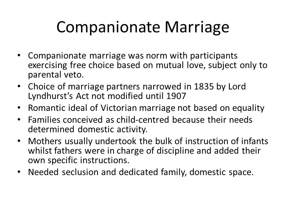 Companionate Marriage Companionate marriage was norm with participants exercising free choice based on mutual love, subject only to parental veto.