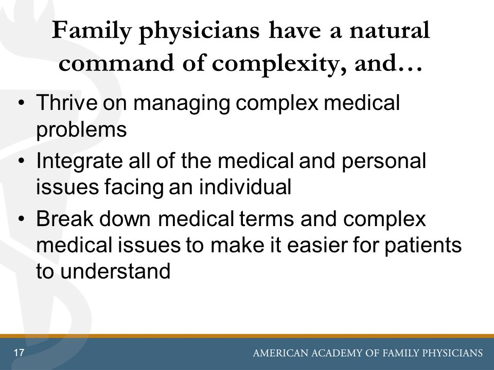 Family physicians have a natural command of complexity, and… Thrive on managing complex medical problems Integrate all of the medical and personal issues facing an individual Break down medical terms and complex medical issues to make it easier for patients to understand 17