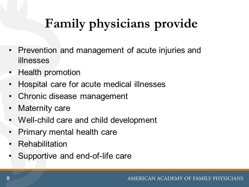 Family physicians provide Prevention and management of acute injuries and illnesses Health promotion Hospital care for acute medical illnesses Chronic disease management Maternity care Well-child care and child development Primary mental health care Rehabilitation Supportive and end-of-life care 9