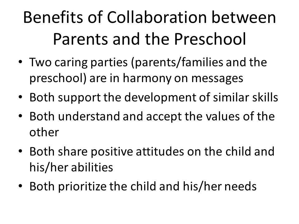 Benefits of Collaboration between Parents and the Preschool Two caring parties (parents/families and the preschool) are in harmony on messages Both su