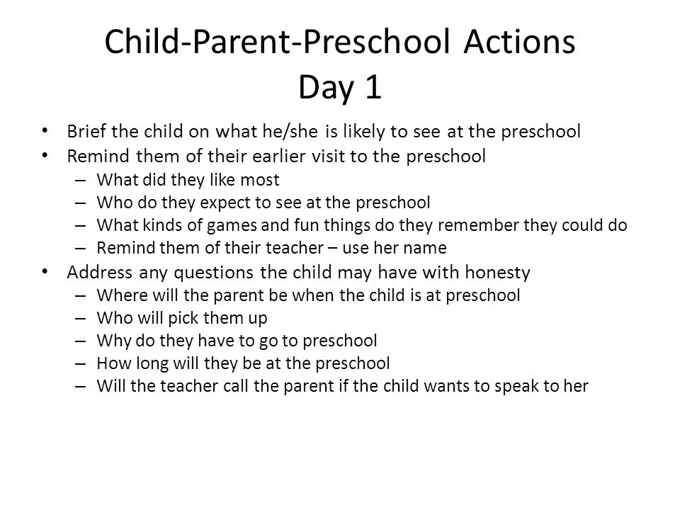 Child-Parent-Preschool Actions Day 1 Brief the child on what he/she is likely to see at the preschool Remind them of their earlier visit to the presch
