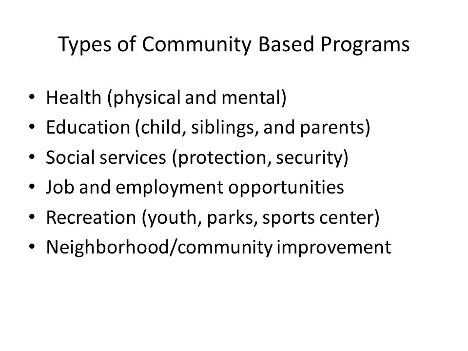 Types of Community Based Programs Health (physical and mental) Education (child, siblings, and parents) Social services (protection, security) Job and