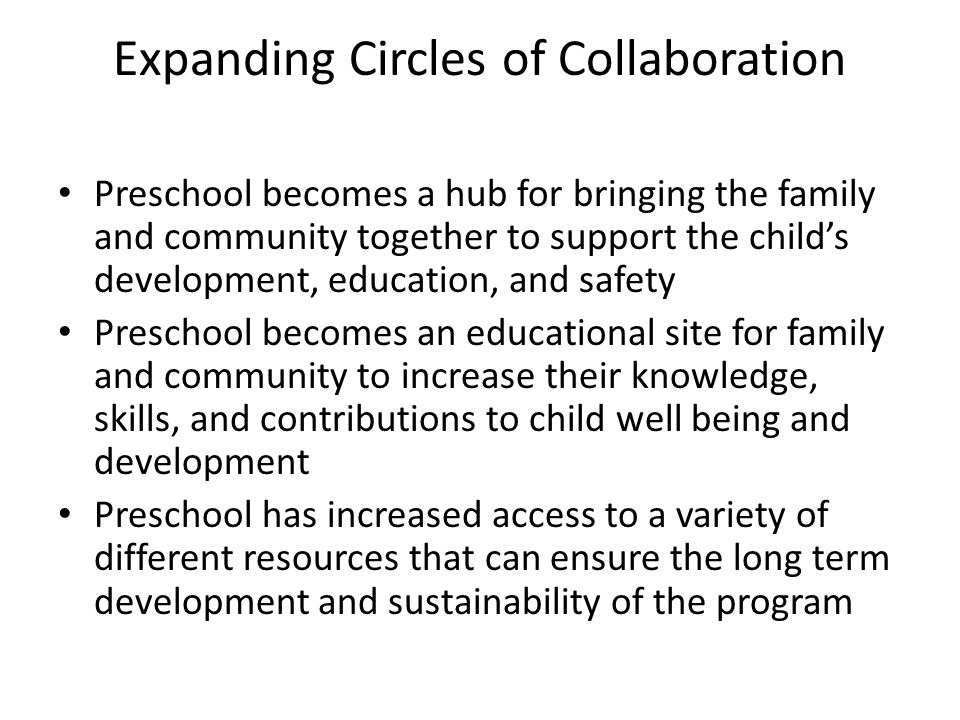 Expanding Circles of Collaboration Preschool becomes a hub for bringing the family and community together to support the child's development, educatio