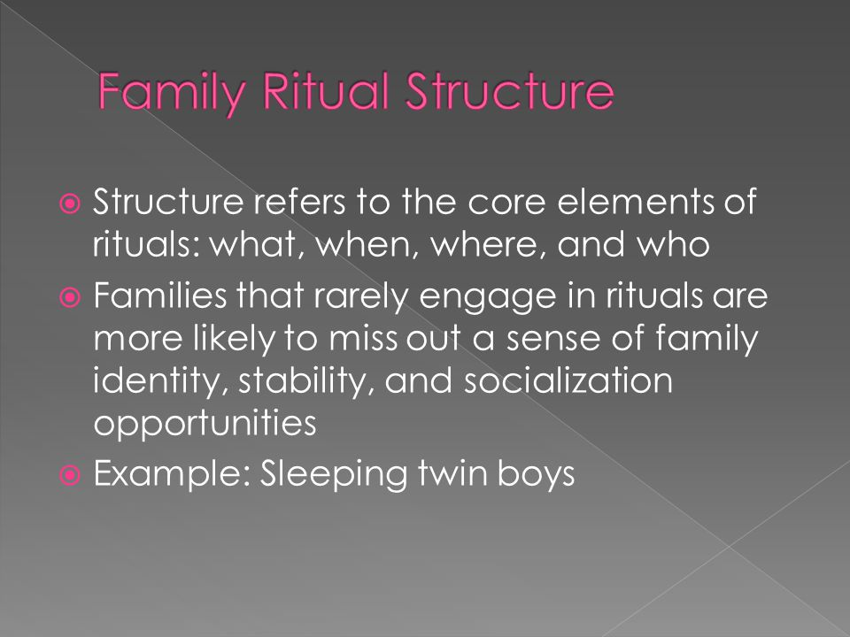  Structure refers to the core elements of rituals: what, when, where, and who  Families that rarely engage in rituals are more likely to miss out a sense of family identity, stability, and socialization opportunities  Example: Sleeping twin boys
