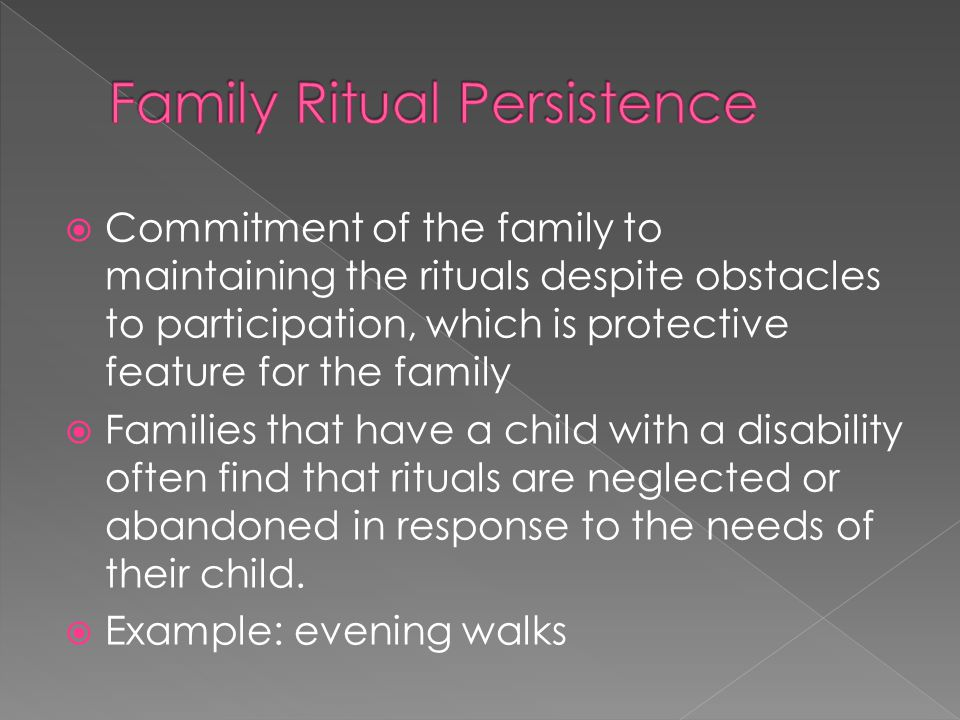  Commitment of the family to maintaining the rituals despite obstacles to participation, which is protective feature for the family  Families that have a child with a disability often find that rituals are neglected or abandoned in response to the needs of their child.