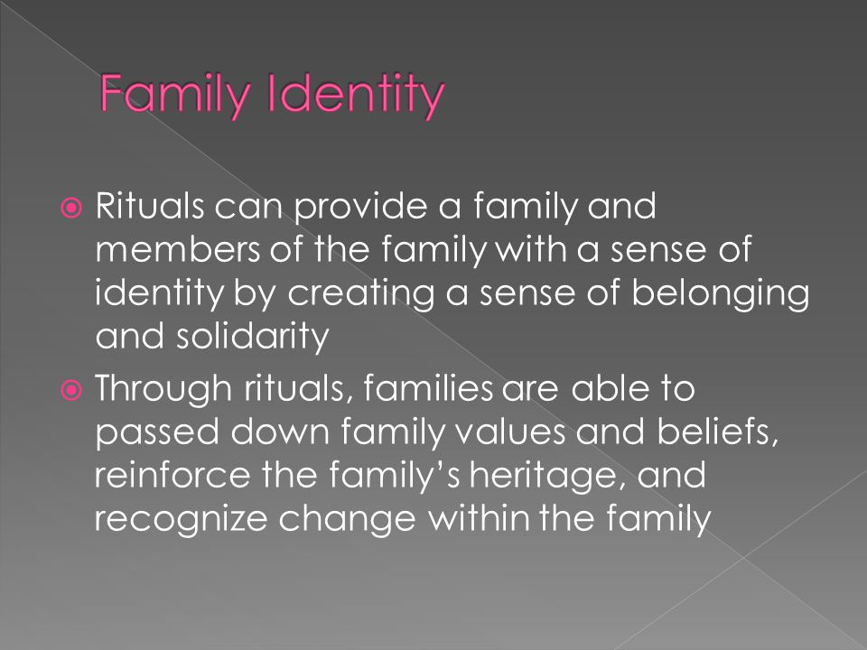  Rituals can provide a family and members of the family with a sense of identity by creating a sense of belonging and solidarity  Through rituals, families are able to passed down family values and beliefs, reinforce the family's heritage, and recognize change within the family