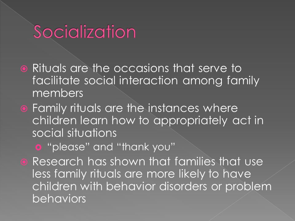  Rituals are the occasions that serve to facilitate social interaction among family members  Family rituals are the instances where children learn how to appropriately act in social situations  please and thank you  Research has shown that families that use less family rituals are more likely to have children with behavior disorders or problem behaviors