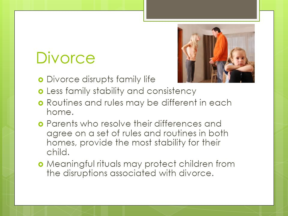 Divorce  Divorce disrupts family life  Less family stability and consistency  Routines and rules may be different in each home.