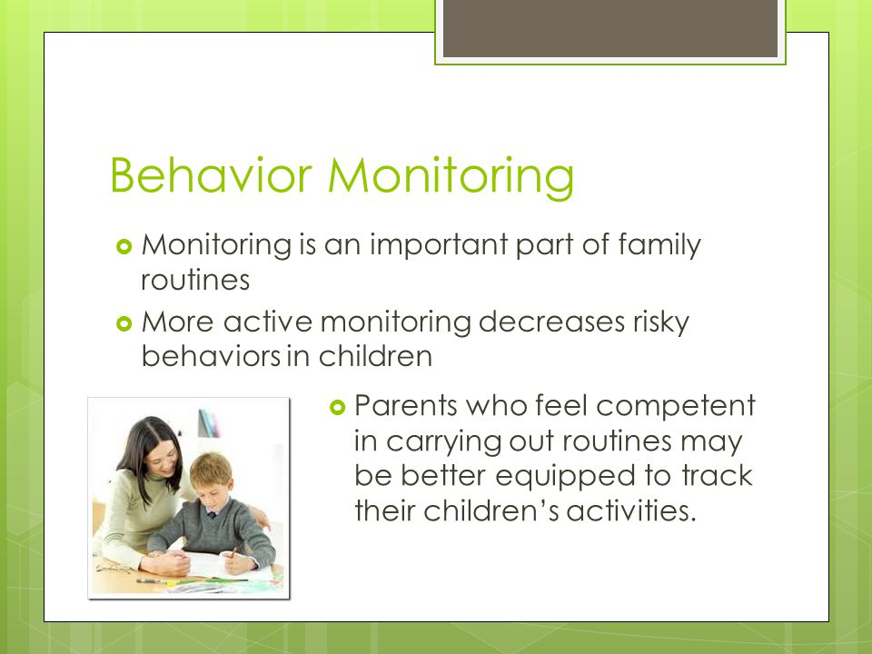 Behavior Monitoring  Monitoring is an important part of family routines  More active monitoring decreases risky behaviors in children  Parents who feel competent in carrying out routines may be better equipped to track their children's activities.