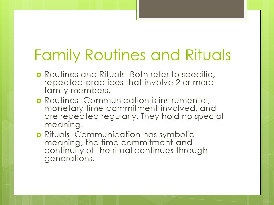 Family Routines and Rituals  Routines and Rituals- Both refer to specific, repeated practices that involve 2 or more family members.  Routines- Comm