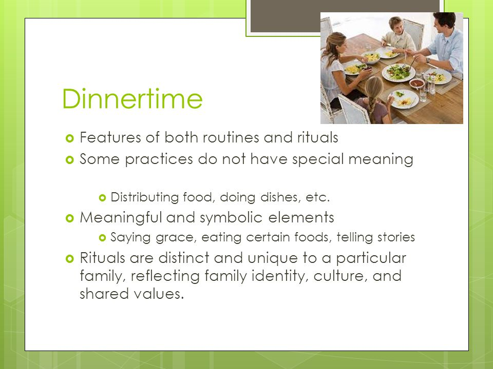 Dinnertime  Features of both routines and rituals  Some practices do not have special meaning  Distributing food, doing dishes, etc.  Meaningful a