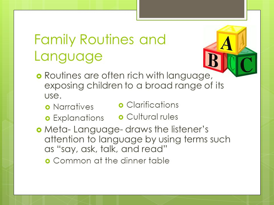 Family Routines and Language  Routines are often rich with language, exposing children to a broad range of its use.