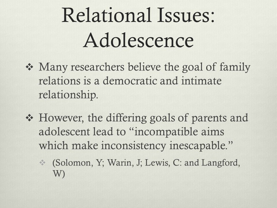 Relational Issues: Adolescence  Many researchers believe the goal of family relations is a democratic and intimate relationship.  However, the diffe