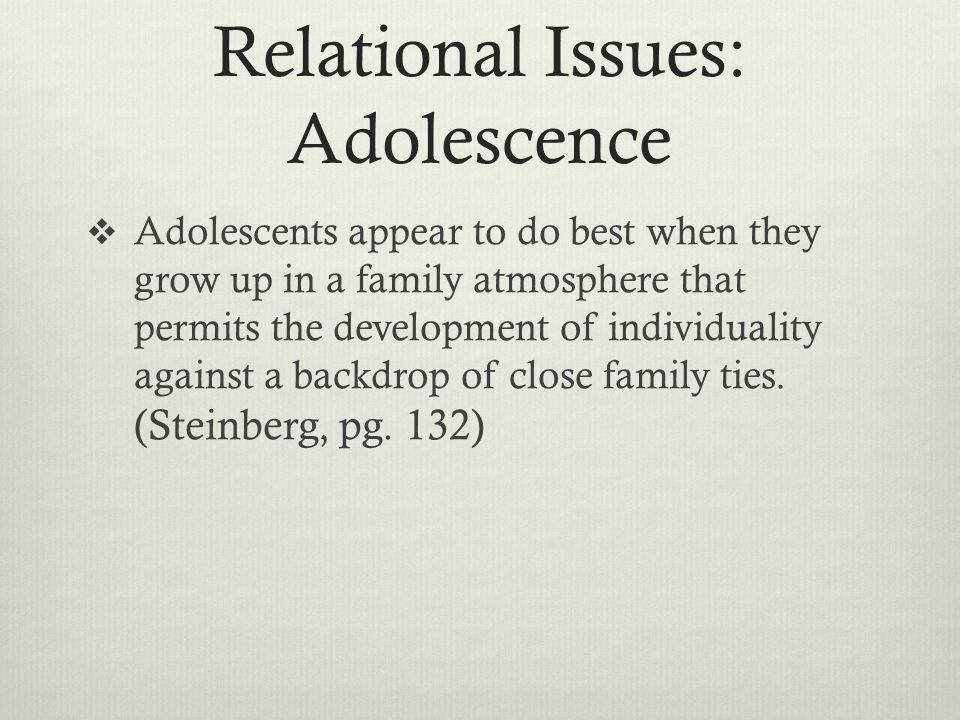Relational Issues: Adolescence  Adolescents appear to do best when they grow up in a family atmosphere that permits the development of individuality