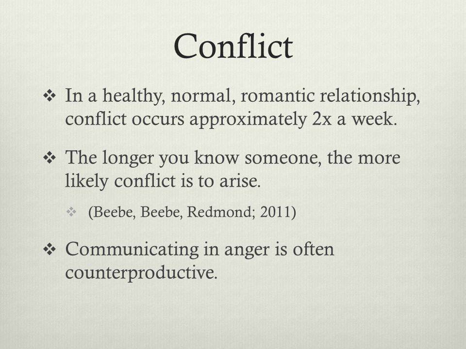 Conflict  In a healthy, normal, romantic relationship, conflict occurs approximately 2x a week.