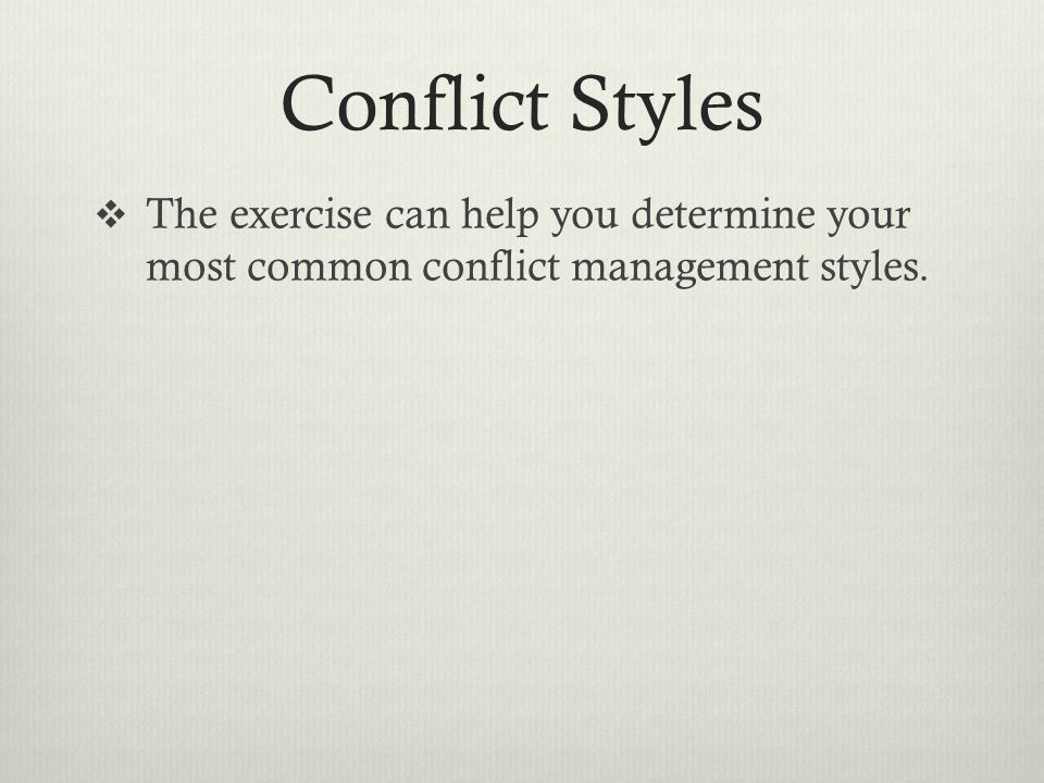 Conflict Styles  The exercise can help you determine your most common conflict management styles.