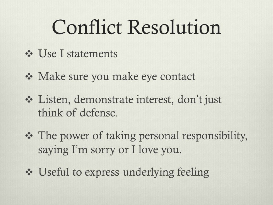 Conflict Resolution  Use I statements  Make sure you make eye contact  Listen, demonstrate interest, don ' t just think of defense.