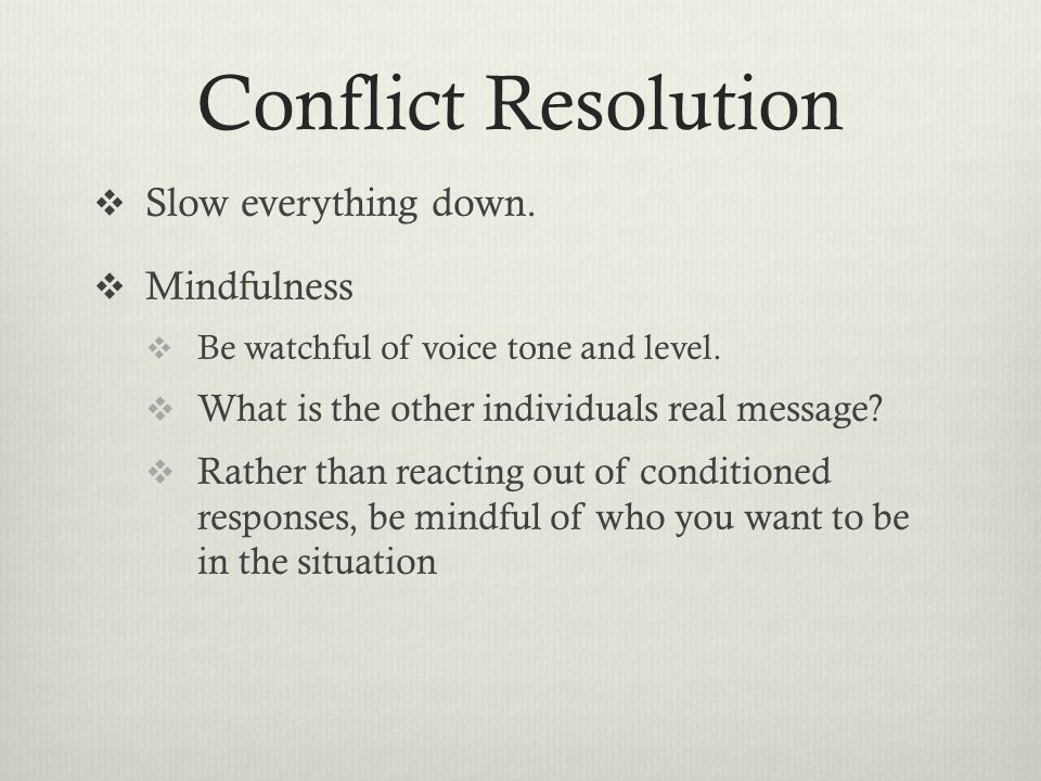 Conflict Resolution  Slow everything down. Mindfulness  Be watchful of voice tone and level.