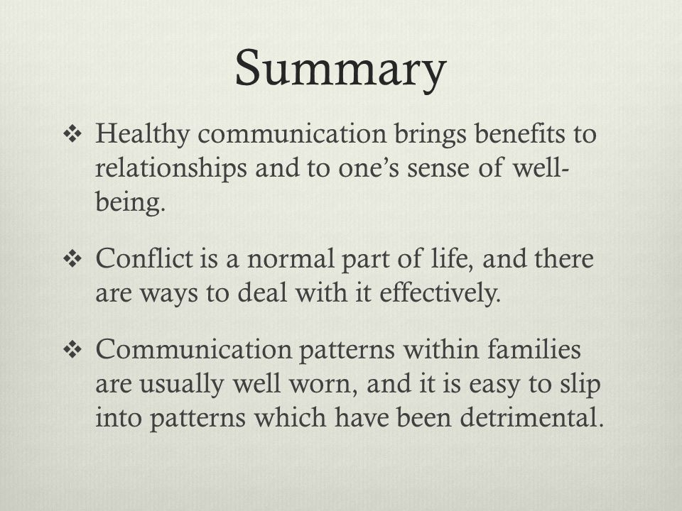 Summary  Healthy communication brings benefits to relationships and to one's sense of well- being.  Conflict is a normal part of life, and there are
