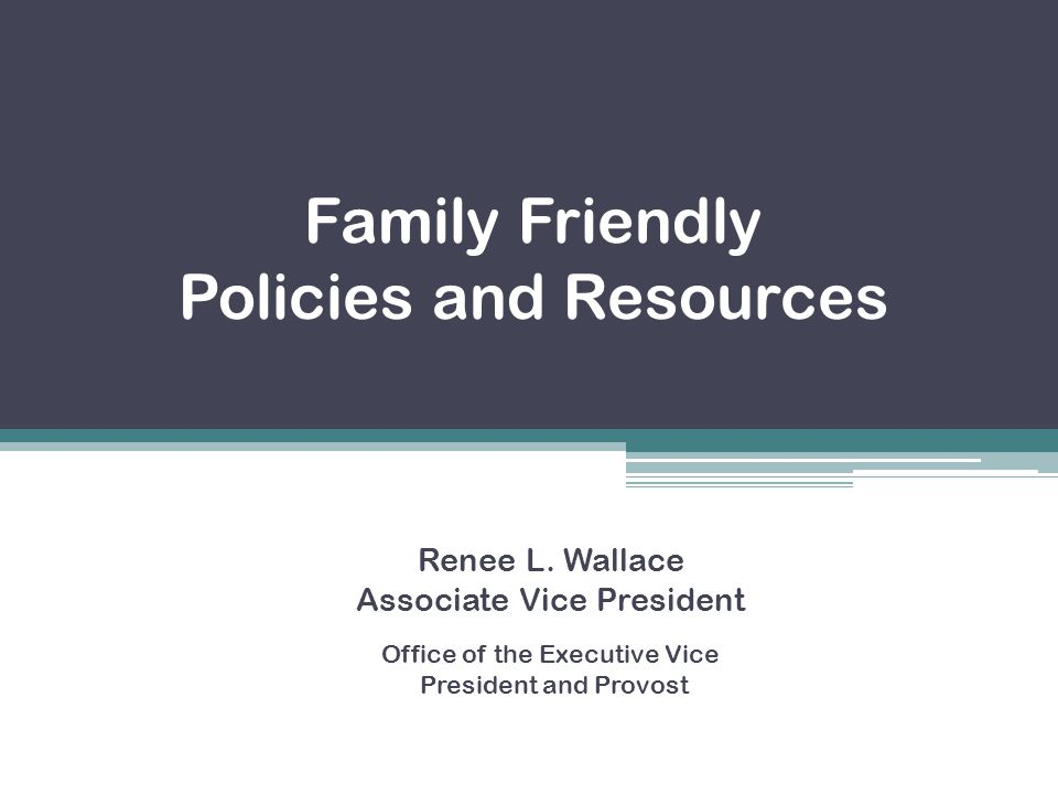 Family Friendly Policies and Resources Renee L. Wallace Associate Vice President Office of the Executive Vice President and Provost