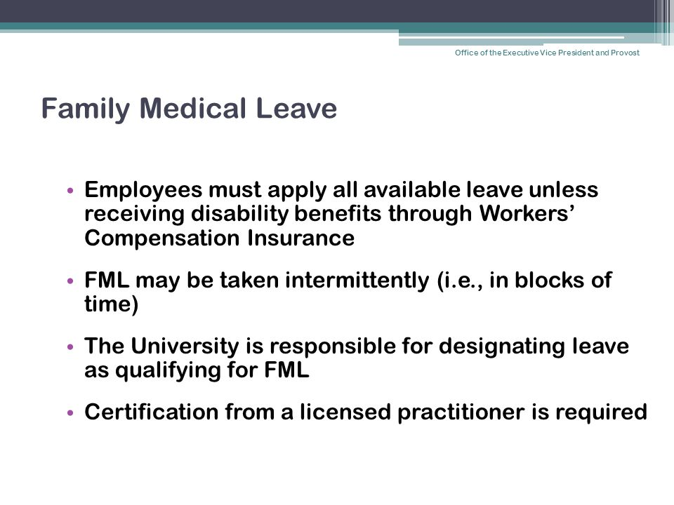 Family Medical Leave Employees must apply all available leave unless receiving disability benefits through Workers' Compensation Insurance FML may be taken intermittently (i.e., in blocks of time) The University is responsible for designating leave as qualifying for FML Certification from a licensed practitioner is required Office of the Executive Vice President and Provost