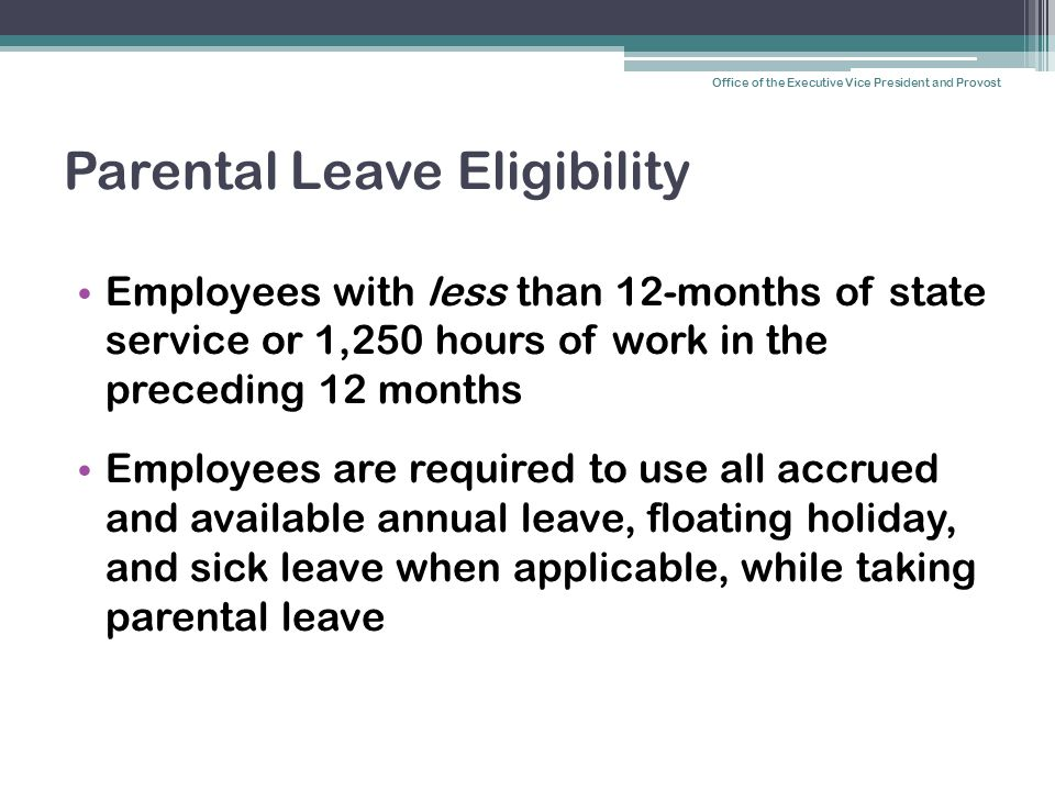 Parental Leave Eligibility Employees with less than 12-months of state service or 1,250 hours of work in the preceding 12 months Employees are require