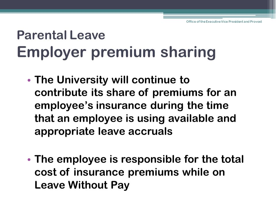 Parental Leave Employer premium sharing The University will continue to contribute its share of premiums for an employee's insurance during the time that an employee is using available and appropriate leave accruals The employee is responsible for the total cost of insurance premiums while on Leave Without Pay Office of the Executive Vice President and Provost