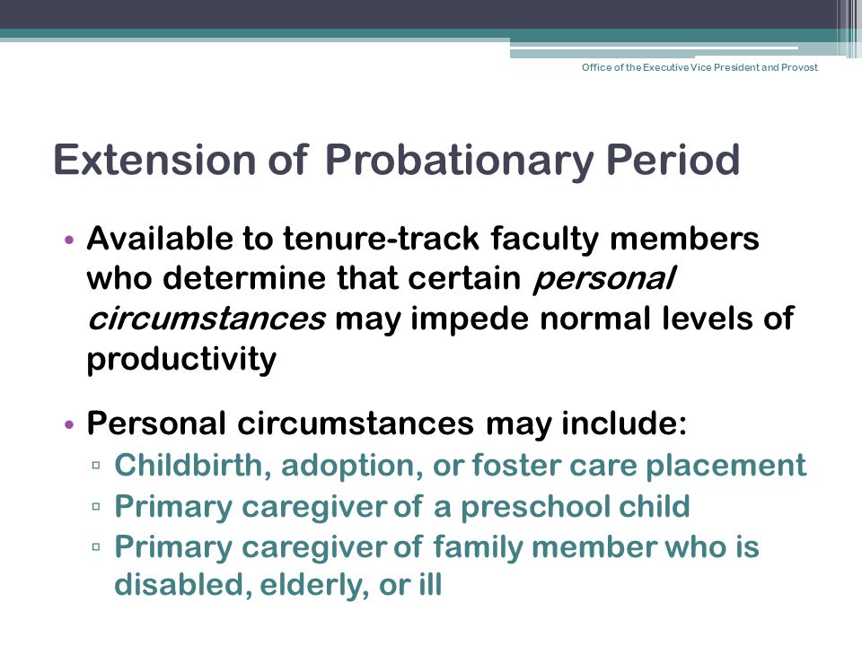 Extension of Probationary Period Available to tenure-track faculty members who determine that certain personal circumstances may impede normal levels