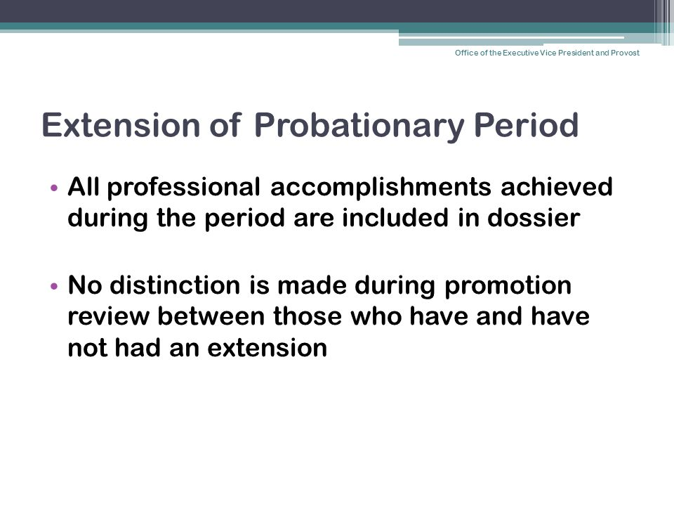 Extension of Probationary Period All professional accomplishments achieved during the period are included in dossier No distinction is made during promotion review between those who have and have not had an extension Office of the Executive Vice President and Provost