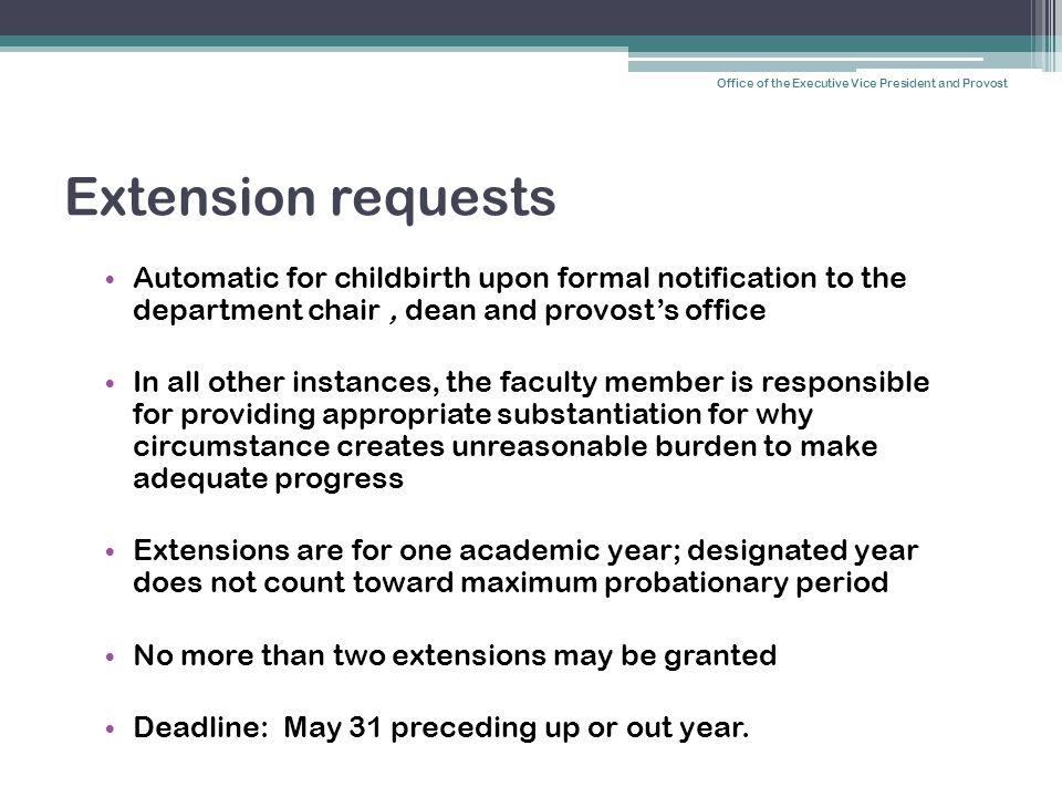 Extension requests Automatic for childbirth upon formal notification to the department chair, dean and provost's office In all other instances, the faculty member is responsible for providing appropriate substantiation for why circumstance creates unreasonable burden to make adequate progress Extensions are for one academic year; designated year does not count toward maximum probationary period No more than two extensions may be granted Deadline: May 31 preceding up or out year.