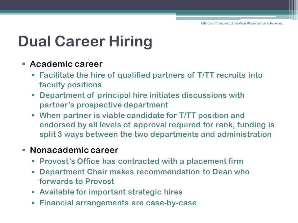 Dual Career Hiring  Academic career  Facilitate the hire of qualified partners of T/TT recruits into faculty positions  Department of principal hire initiates discussions with partner's prospective department  When partner is viable candidate for T/TT position and endorsed by all levels of approval required for rank, funding is split 3 ways between the two departments and administration  Nonacademic career  Provost's Office has contracted with a placement firm  Department Chair makes recommendation to Dean who forwards to Provost  Available for important strategic hires  Financial arrangements are case-by-case Office of the Executive Vice President and Provost