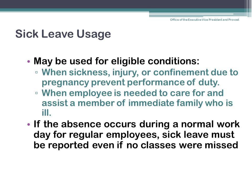 Sick Leave Usage May be used for eligible conditions: ▫ When sickness, injury, or confinement due to pregnancy prevent performance of duty.