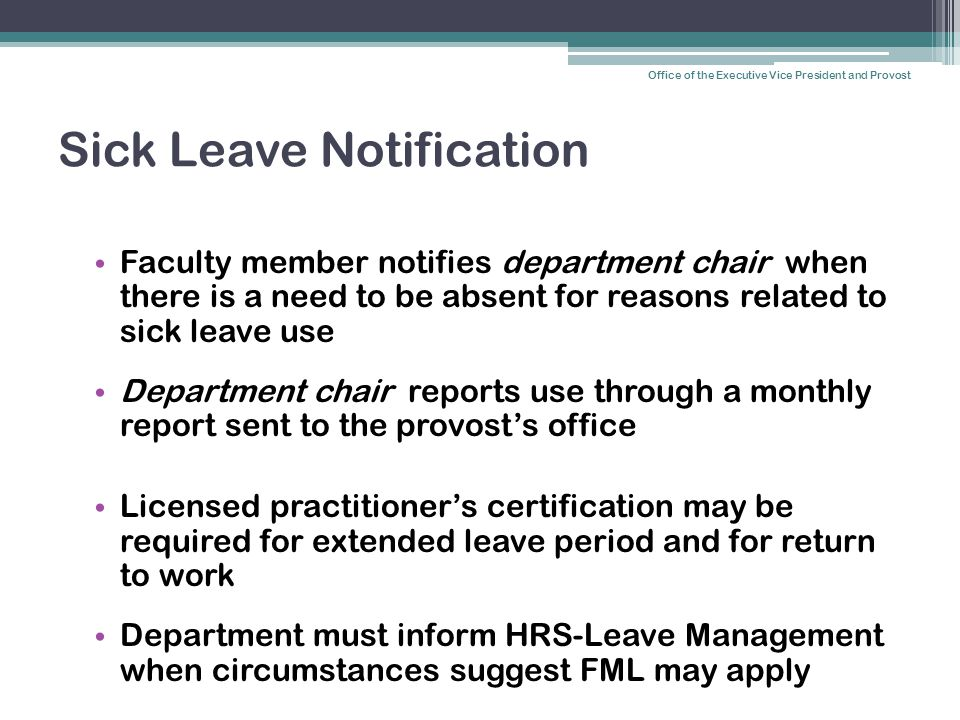 Sick Leave Notification Faculty member notifies department chair when there is a need to be absent for reasons related to sick leave use Department chair reports use through a monthly report sent to the provost's office Licensed practitioner's certification may be required for extended leave period and for return to work Department must inform HRS-Leave Management when circumstances suggest FML may apply Office of the Executive Vice President and Provost