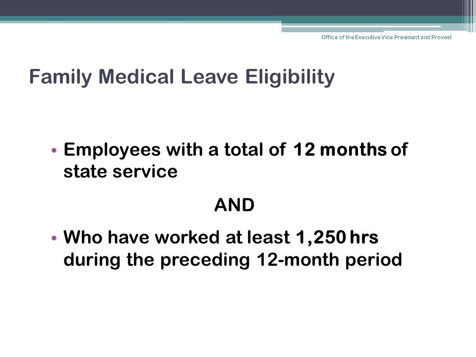 Family Medical Leave Eligibility Employees with a total of 12 months of state service AND Who have worked at least 1,250 hrs during the preceding 12-m