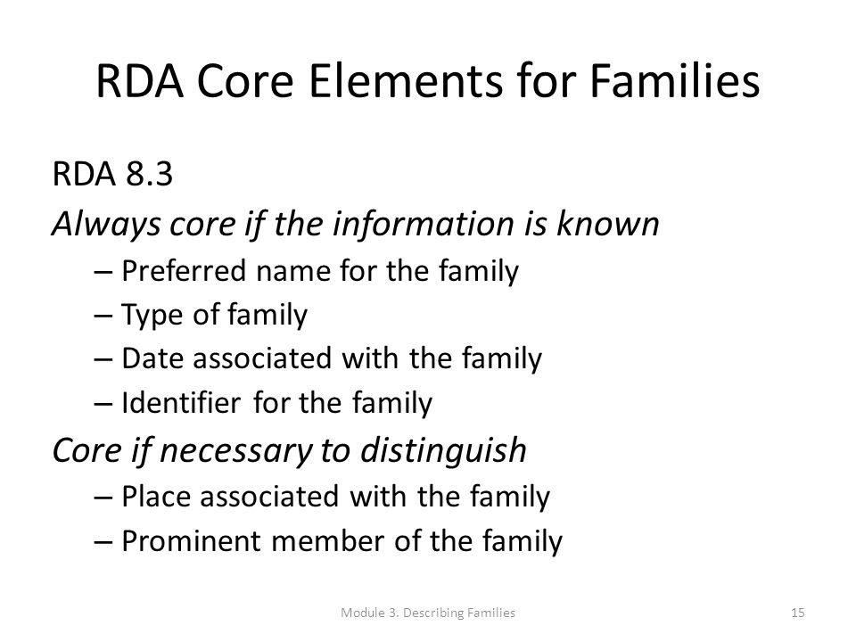 RDA Core Elements for Families RDA 8.3 Always core if the information is known – Preferred name for the family – Type of family – Date associated with