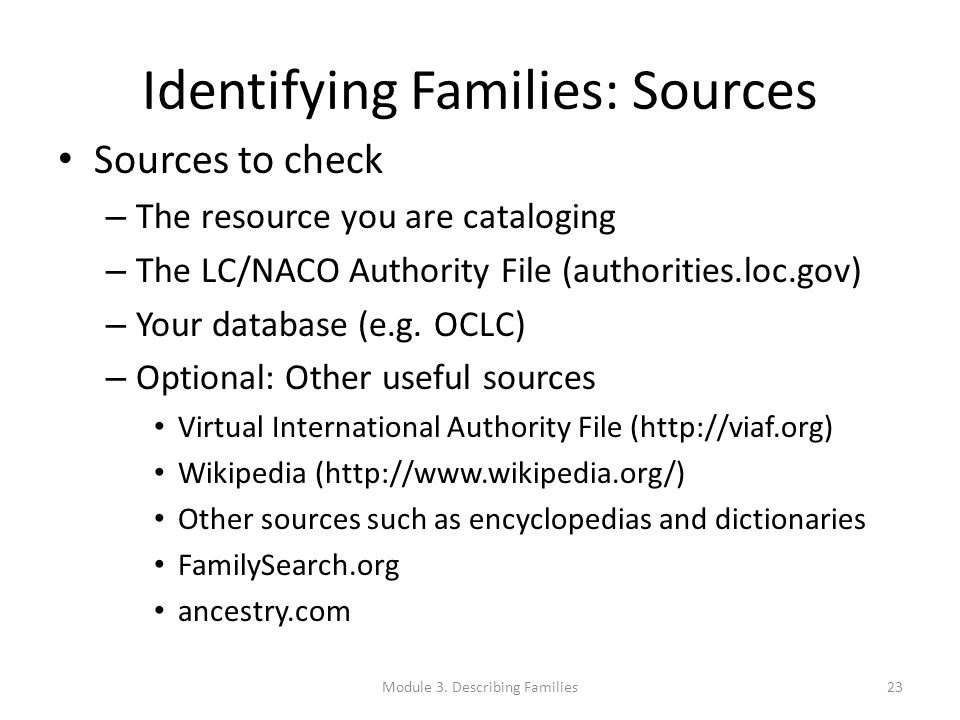 Identifying Families: Sources Sources to check – The resource you are cataloging – The LC/NACO Authority File (authorities.loc.gov) – Your database (e