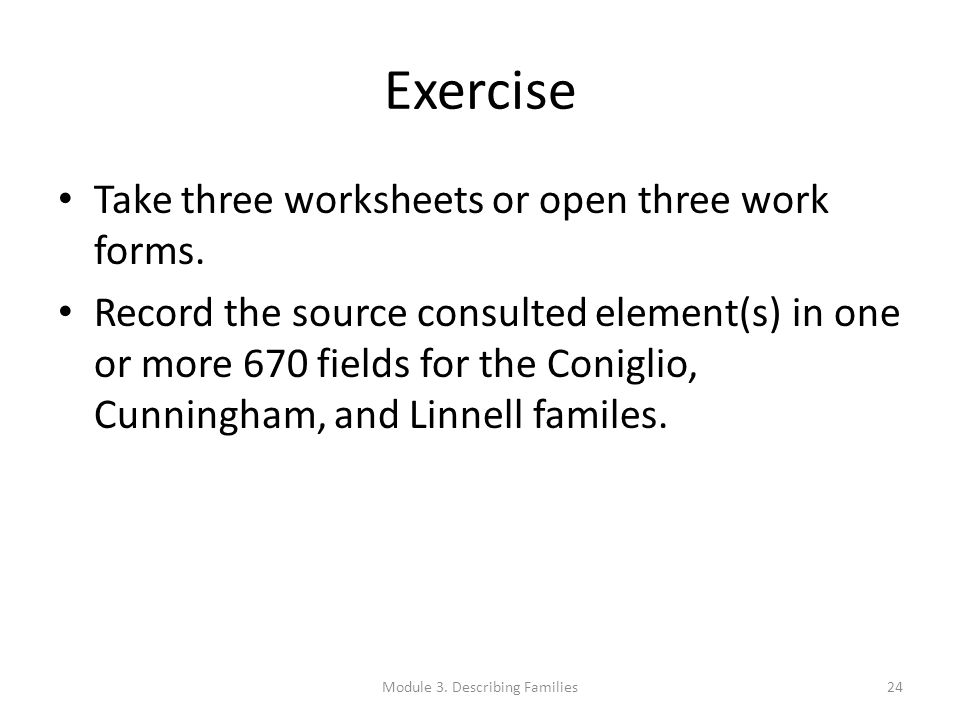 Exercise Take three worksheets or open three work forms. Record the source consulted element(s) in one or more 670 fields for the Coniglio, Cunningham