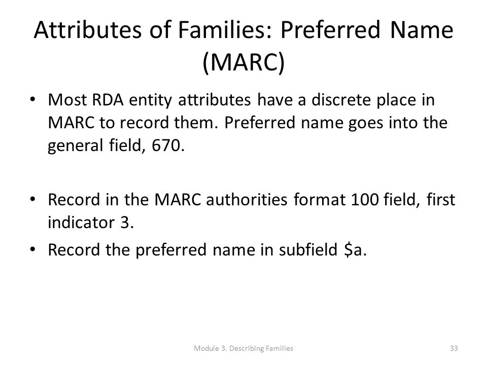 Attributes of Families: Preferred Name (MARC) Most RDA entity attributes have a discrete place in MARC to record them. Preferred name goes into the ge