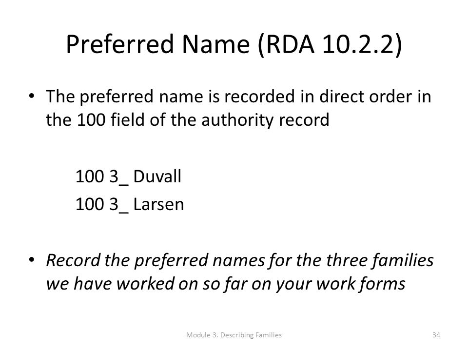 Preferred Name (RDA 10.2.2) The preferred name is recorded in direct order in the 100 field of the authority record 100 3_ Duvall 100 3_ Larsen Record