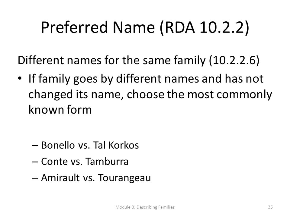 Preferred Name (RDA 10.2.2) Different names for the same family (10.2.2.6) If family goes by different names and has not changed its name, choose the