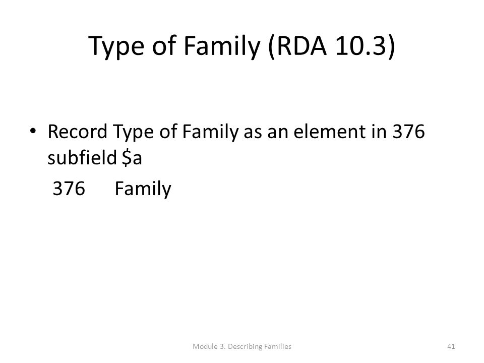 Type of Family (RDA 10.3) Record Type of Family as an element in 376 subfield $a 376 Family Module 3. Describing Families41