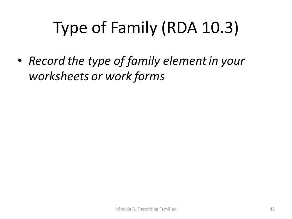 Type of Family (RDA 10.3) Record the type of family element in your worksheets or work forms Module 3. Describing Families42