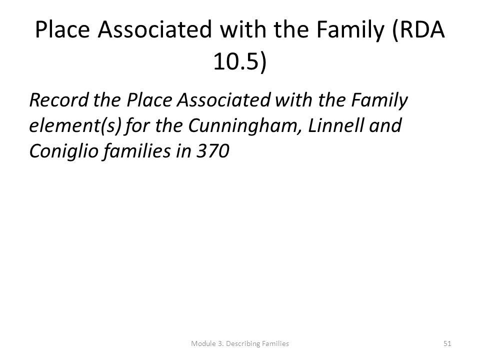 Place Associated with the Family (RDA 10.5) Record the Place Associated with the Family element(s) for the Cunningham, Linnell and Coniglio families i