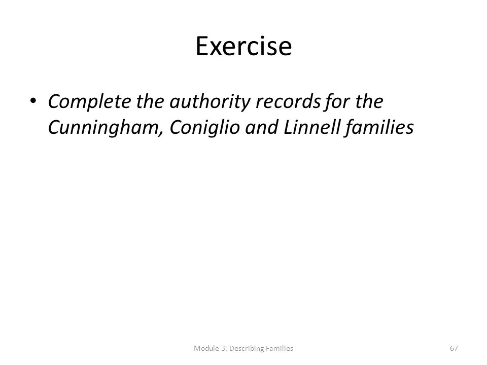 Exercise Complete the authority records for the Cunningham, Coniglio and Linnell families Module 3. Describing Families67
