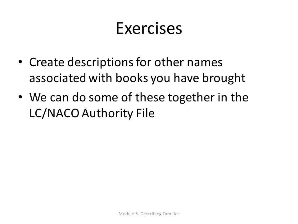 Exercises Create descriptions for other names associated with books you have brought We can do some of these together in the LC/NACO Authority File Mo